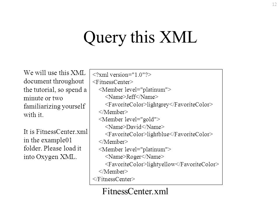 12 Jeff lightgrey David lightblue Roger lightyellow FitnessCenter.xml Query this XML We will use this XML document throughout the tutorial, so spend a minute or two familiarizing yourself with it.