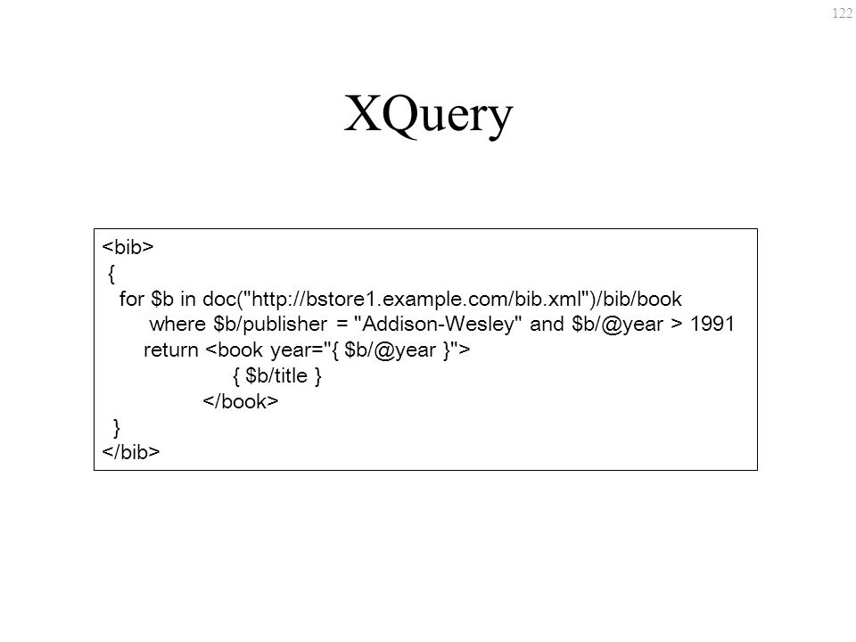 122 XQuery { for $b in doc( http://bstore1.example.com/bib.xml )/bib/book where $b/publisher = Addison-Wesley and $b/@year > 1991 return { $b/title } }