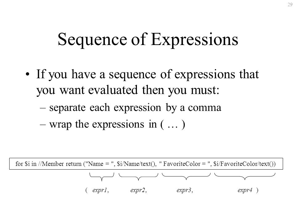 29 Sequence of Expressions If you have a sequence of expressions that you want evaluated then you must: –separate each expression by a comma –wrap the expressions in ( … ) for $i in //Member return ( Name = , $i/Name/text(), FavoriteColor = , $i/FavoriteColor/text()) ( expr1, expr2, expr3, expr4 )