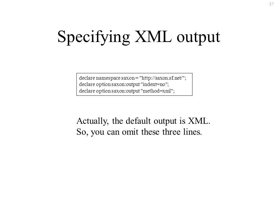 37 Specifying XML output declare namespace saxon = http://saxon.sf.net/ ; declare option saxon:output indent=no ; declare option saxon:output method=xml ; Actually, the default output is XML.