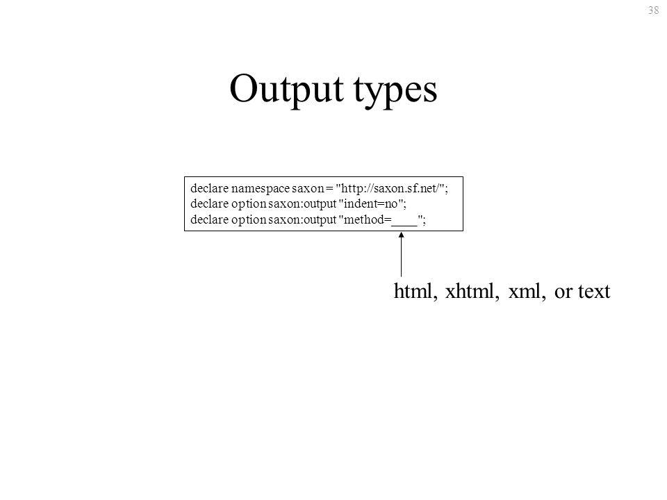38 Output types declare namespace saxon = http://saxon.sf.net/ ; declare option saxon:output indent=no ; declare option saxon:output method=____ ; html, xhtml, xml, or text