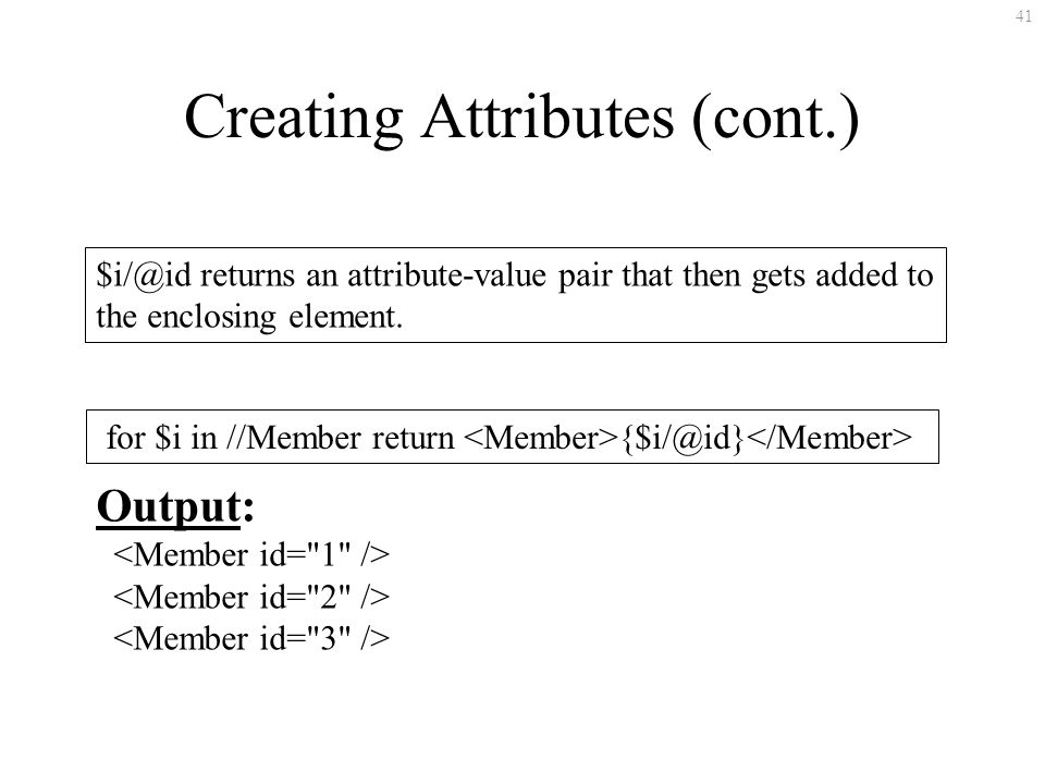 41 Creating Attributes (cont.) $i/@id returns an attribute-value pair that then gets added to the enclosing element. for $i in //Member return {$i/@id