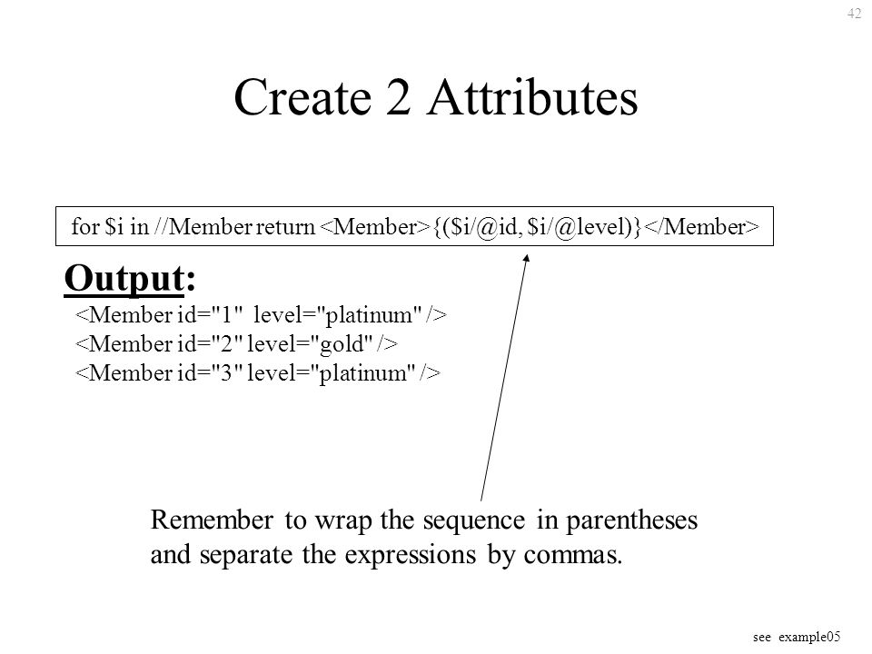 42 Create 2 Attributes for $i in //Member return {($i/@id, $i/@level)} Output: Remember to wrap the sequence in parentheses and separate the expressions by commas.