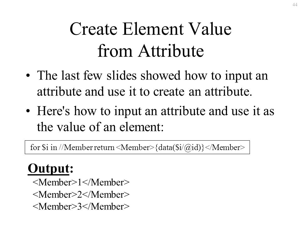 44 Create Element Value from Attribute The last few slides showed how to input an attribute and use it to create an attribute.