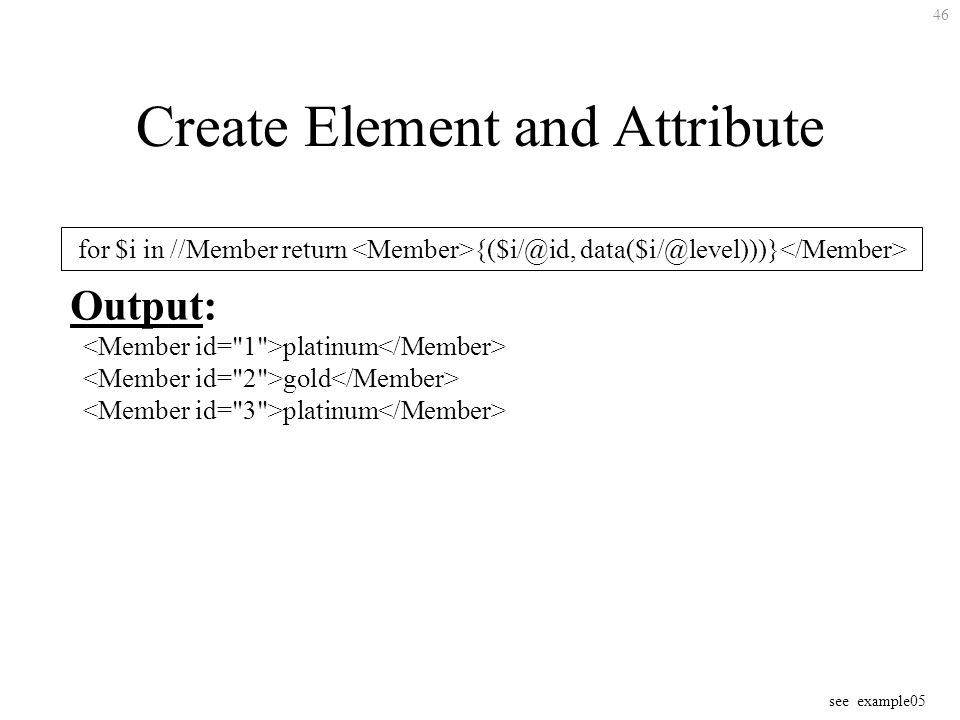 46 Create Element and Attribute for $i in //Member return {($i/@id, data($i/@level)))} Output: platinum gold platinum see example05