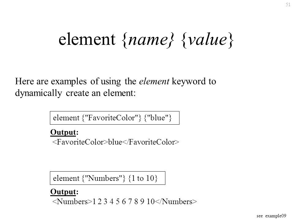 51 element {name} {value} Here are examples of using the element keyword to dynamically create an element: see example09 element { FavoriteColor } { blue } Output: blue element { Numbers } {1 to 10} Output: 1 2 3 4 5 6 7 8 9 10