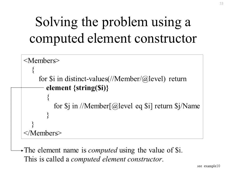 53 Solving the problem using a computed element constructor { for $i in distinct-values(//Member/@level) return element {string($i)} { for $j in //Member[@level eq $i] return $j/Name } see example10 The element name is computed using the value of $i.