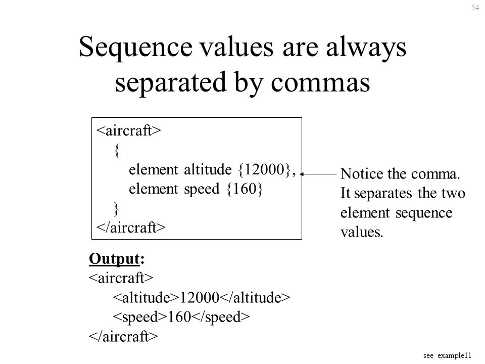 54 Sequence values are always separated by commas { element altitude {12000}, element speed {160} } Notice the comma.