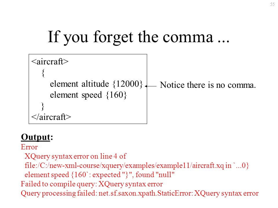 55 If you forget the comma... { element altitude {12000} element speed {160} } Notice there is no comma. Output: Error XQuery syntax error on line 4 o