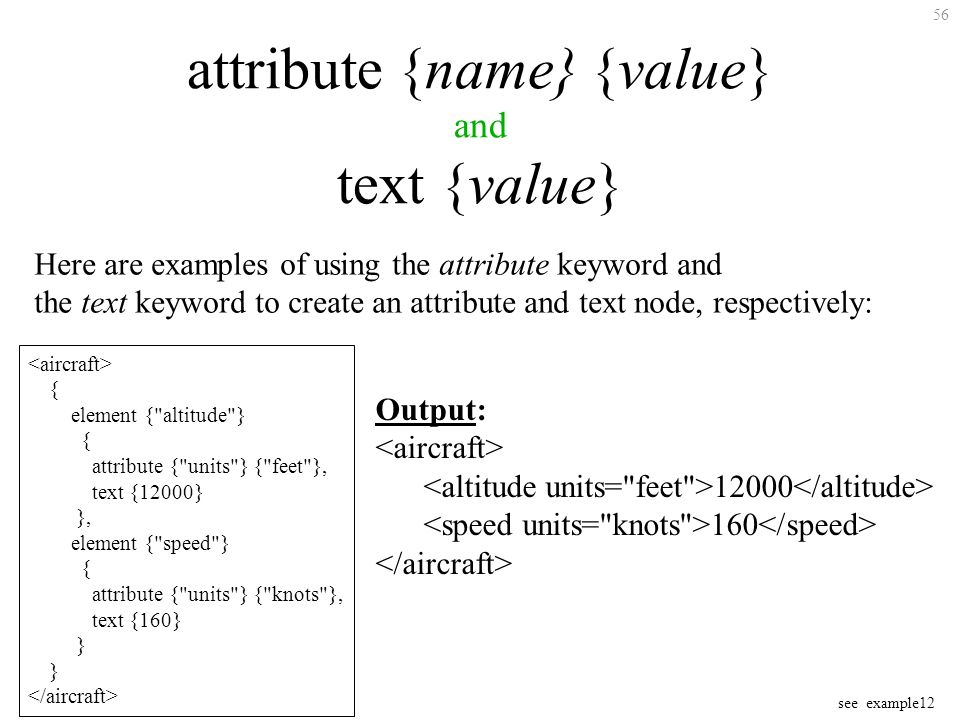 56 attribute {name} {value} and text {value} Here are examples of using the attribute keyword and the text keyword to create an attribute and text node, respectively: { element { altitude } { attribute { units } { feet }, text {12000} }, element { speed } { attribute { units } { knots }, text {160} } Output: 12000 160 see example12