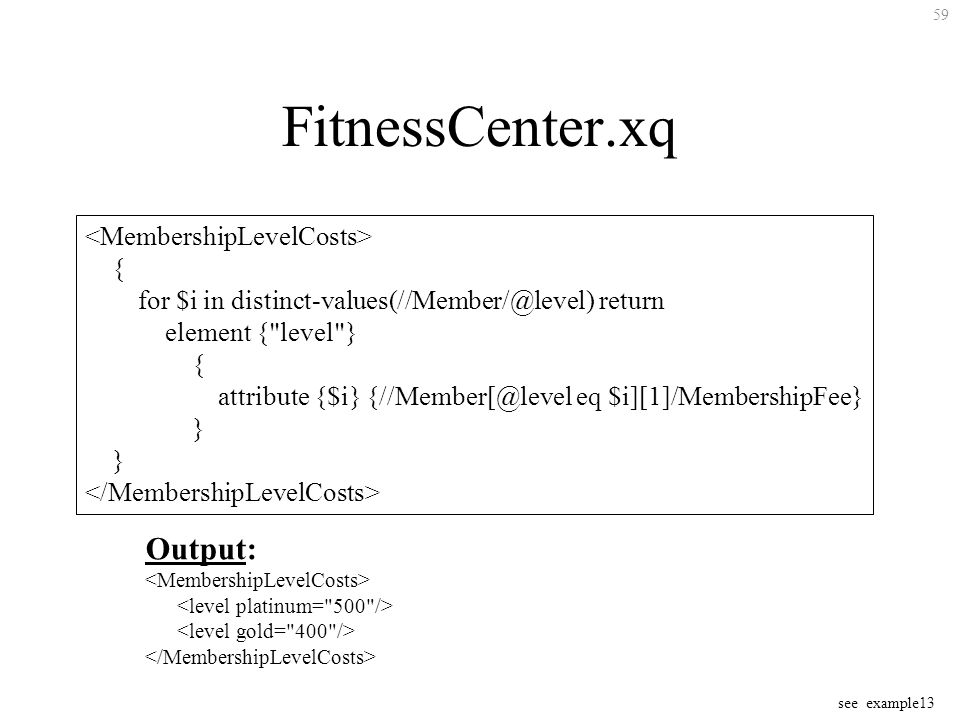 59 FitnessCenter.xq { for $i in distinct-values(//Member/@level) return element { level } { attribute {$i} {//Member[@level eq $i][1]/MembershipFee} } Output: see example13