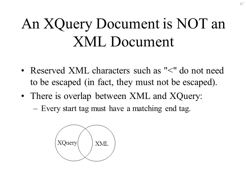 67 An XQuery Document is NOT an XML Document Reserved XML characters such as < do not need to be escaped (in fact, they must not be escaped).