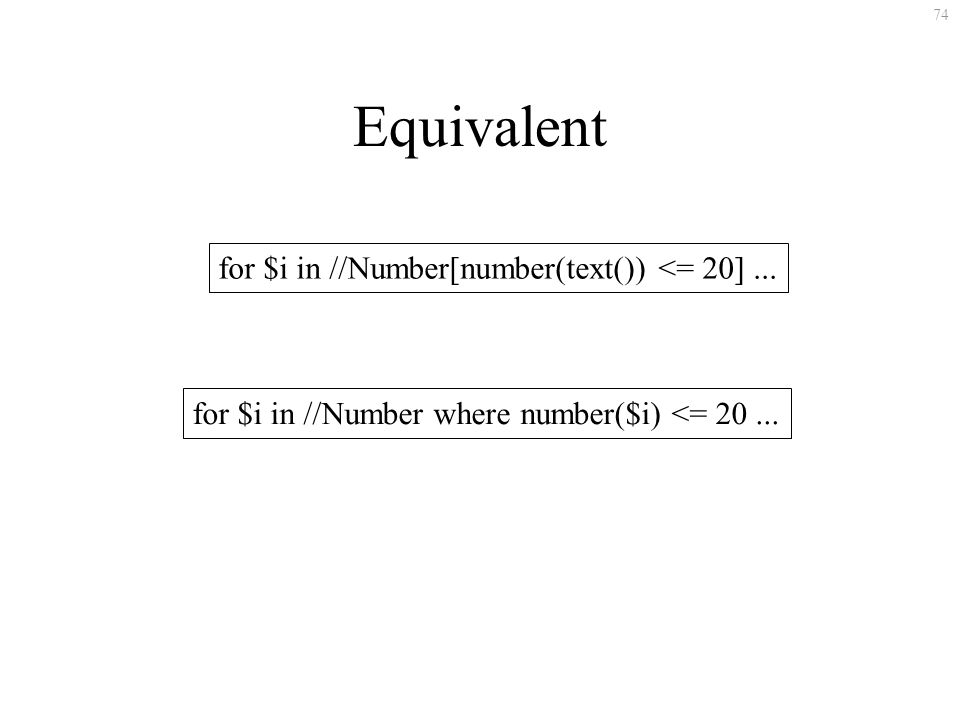 74 Equivalent for $i in //Number[number(text()) <= 20]... for $i in //Number where number($i) <= 20...