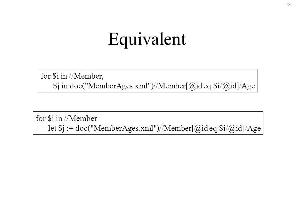 78 Equivalent for $i in //Member, $j in doc( MemberAges.xml )//Member[@id eq $i/@id]/Age for $i in //Member let $j := doc( MemberAges.xml )//Member[@id eq $i/@id]/Age