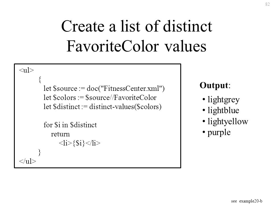 82 Create a list of distinct FavoriteColor values { let $source := doc( FitnessCenter.xml ) let $colors := $source//FavoriteColor let $distinct := distinct-values($colors) for $i in $distinct return {$i} } Output: lightgrey lightblue lightyellow purple see example20-b