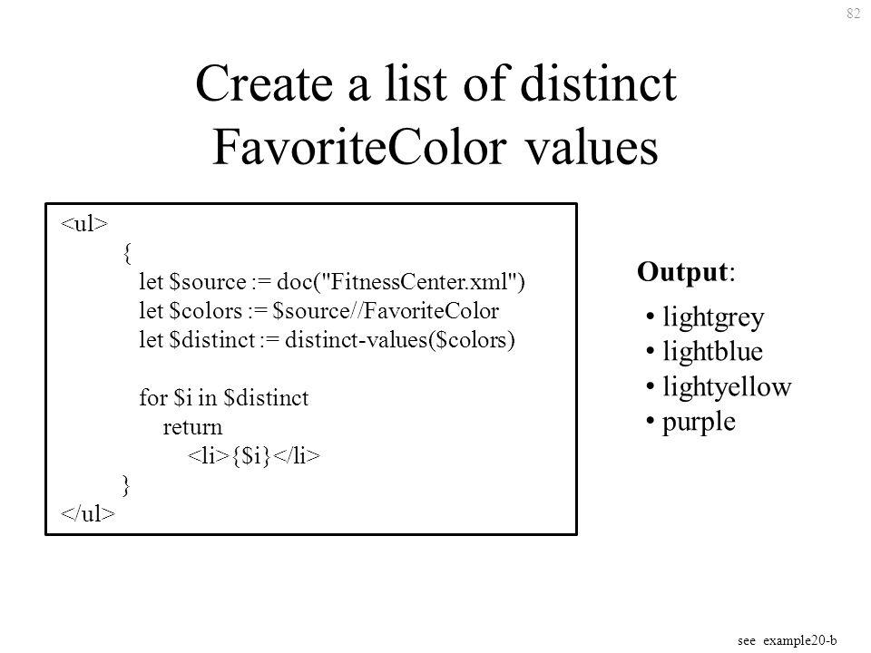 82 Create a list of distinct FavoriteColor values { let $source := doc( FitnessCenter.xml ) let $colors := $source//FavoriteColor let $distinct := distinct-values($colors) for $i in $distinct return {$i} } Output: lightgrey lightblue lightyellow purple see example20-b