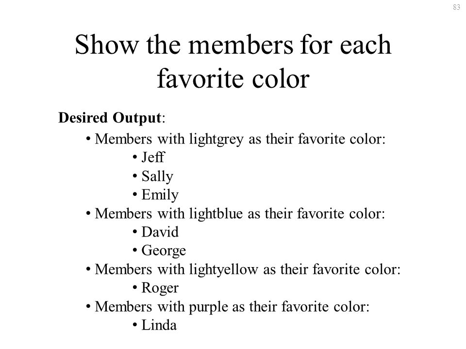 83 Show the members for each favorite color Desired Output: Members with lightgrey as their favorite color: Jeff Sally Emily Members with lightblue as their favorite color: David George Members with lightyellow as their favorite color: Roger Members with purple as their favorite color: Linda