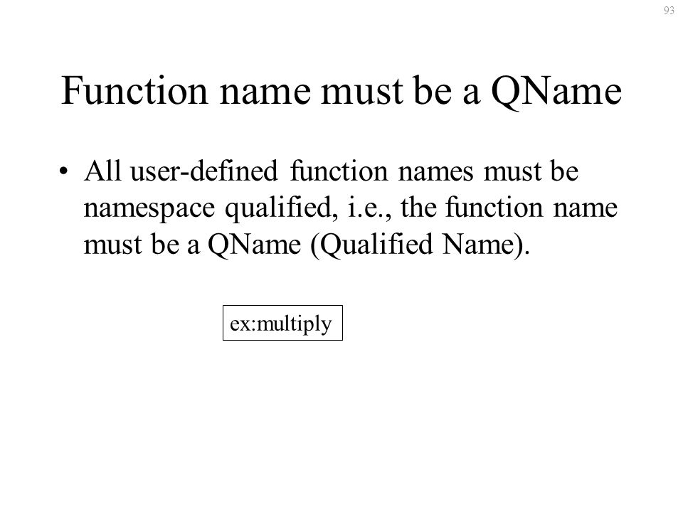93 Function name must be a QName All user-defined function names must be namespace qualified, i.e., the function name must be a QName (Qualified Name)