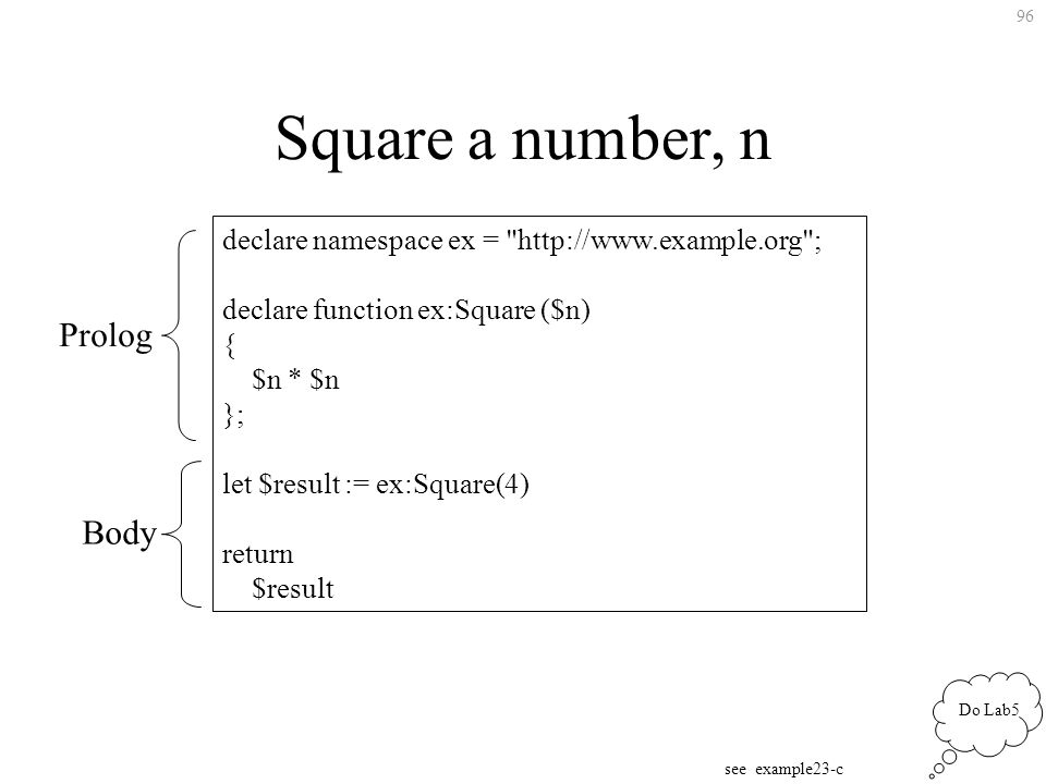 96 Square a number, n declare namespace ex = http://www.example.org ; declare function ex:Square ($n) { $n * $n }; let $result := ex:Square(4) return $result Do Lab5 see example23-c Prolog Body