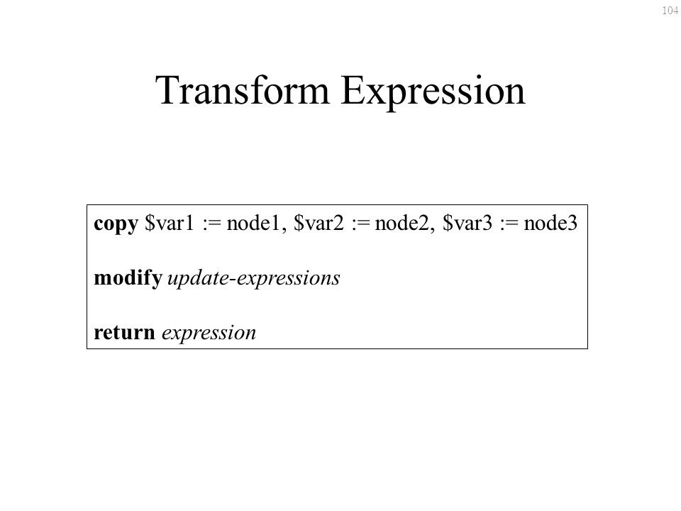 104 Transform Expression copy $var1 := node1, $var2 := node2, $var3 := node3 modify update-expressions return expression