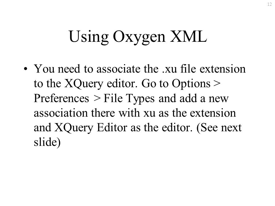 12 Using Oxygen XML You need to associate the.xu file extension to the XQuery editor.