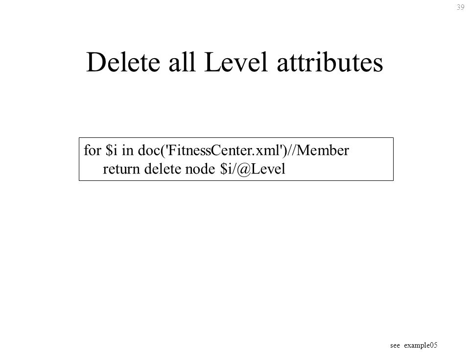 39 Delete all Level attributes for $i in doc( FitnessCenter.xml )//Member return delete node see example05