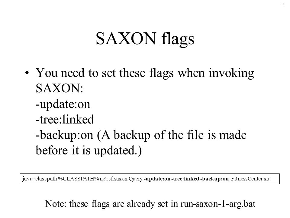 7 SAXON flags You need to set these flags when invoking SAXON: -update:on -tree:linked -backup:on (A backup of the file is made before it is updated.) java -classpath %CLASSPATH% net.sf.saxon.Query -update:on -tree:linked -backup:on FitnessCenter.xu Note: these flags are already set in run-saxon-1-arg.bat