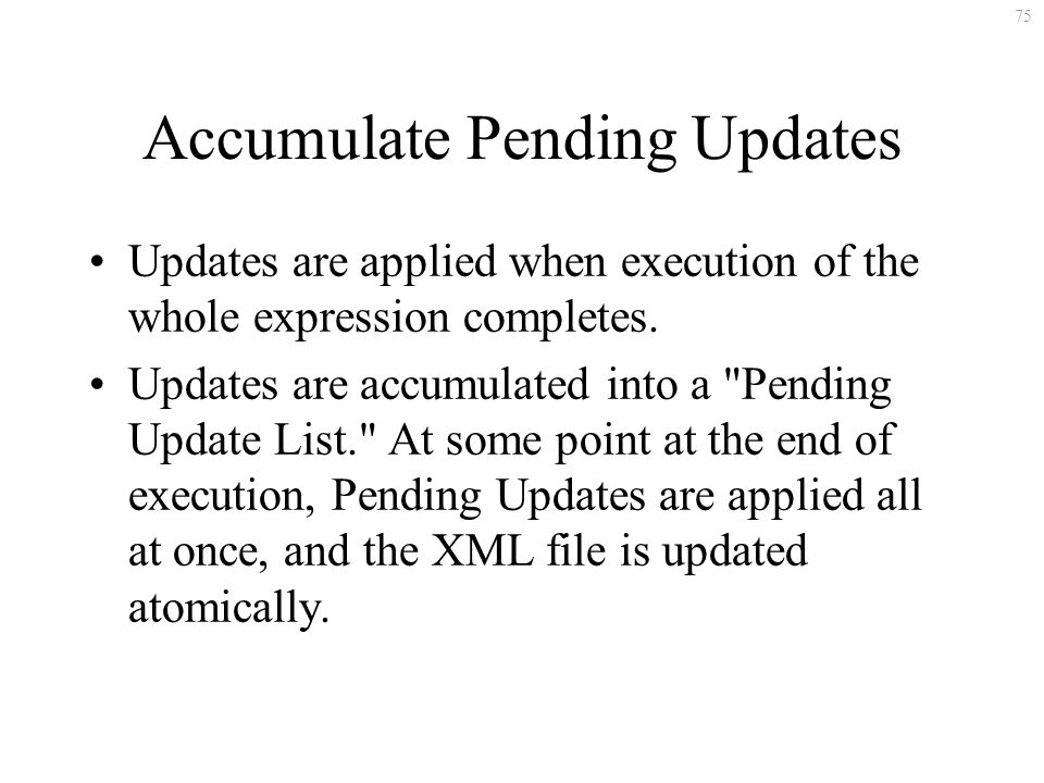 75 Accumulate Pending Updates Updates are applied when execution of the whole expression completes.