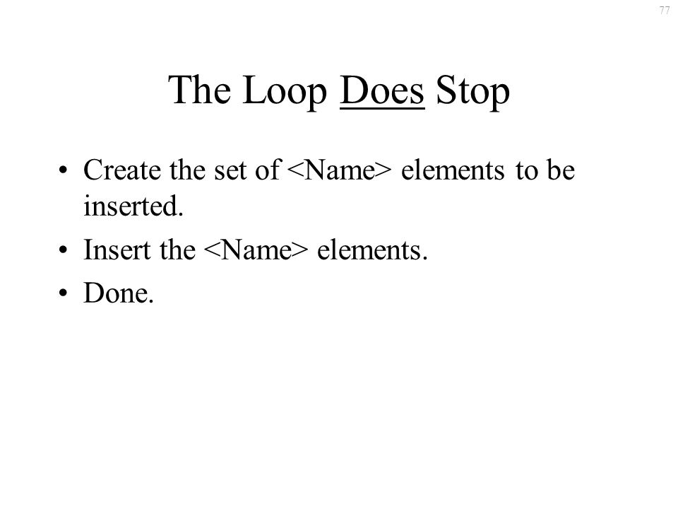 77 The Loop Does Stop Create the set of elements to be inserted. Insert the elements. Done.