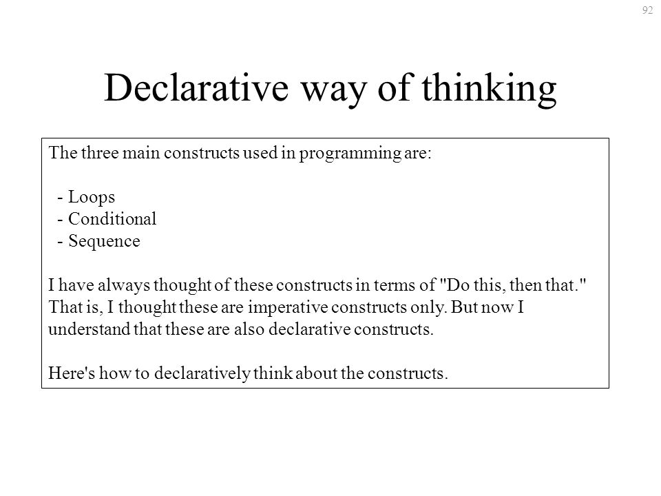 92 Declarative way of thinking The three main constructs used in programming are: - Loops - Conditional - Sequence I have always thought of these constructs in terms of Do this, then that. That is, I thought these are imperative constructs only.