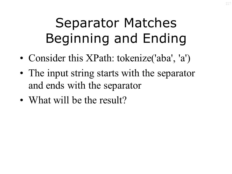 117 Separator Matches Beginning and Ending Consider this XPath: tokenize( aba , a ) The input string starts with the separator and ends with the separator What will be the result