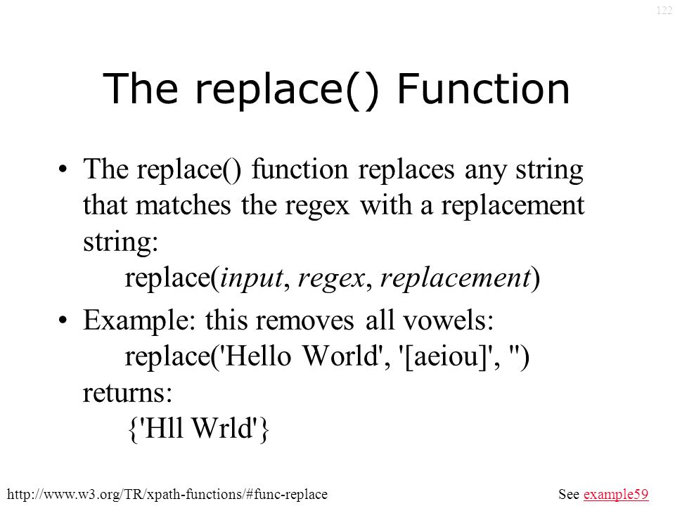 122 The replace() Function The replace() function replaces any string that matches the regex with a replacement string: replace(input, regex, replacement) Example: this removes all vowels: replace( Hello World , [aeiou] , ) returns: { Hll Wrld } See example59example59http://www.w3.org/TR/xpath-functions/#func-replace