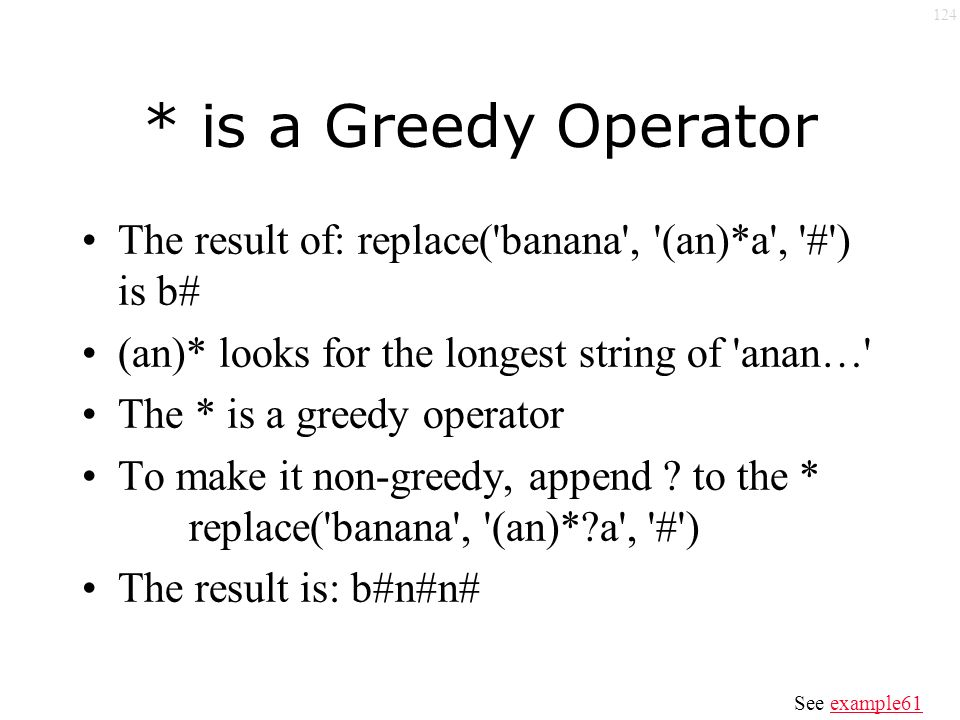 124 * is a Greedy Operator The result of: replace( banana , (an)*a , # ) is b# (an)* looks for the longest string of anan… The * is a greedy operator To make it non-greedy, append .
