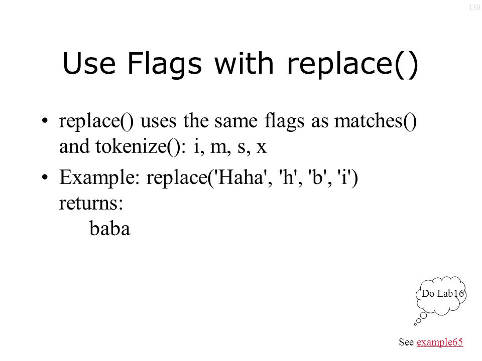 130 Use Flags with replace() replace() uses the same flags as matches() and tokenize(): i, m, s, x Example: replace( Haha , h , b , i ) returns: baba See example65example65 Do Lab16