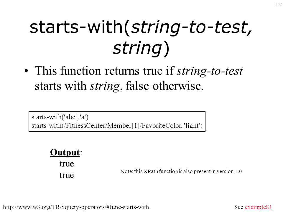 152 starts-with(string-to-test, string) This function returns true if string-to-test starts with string, false otherwise.
