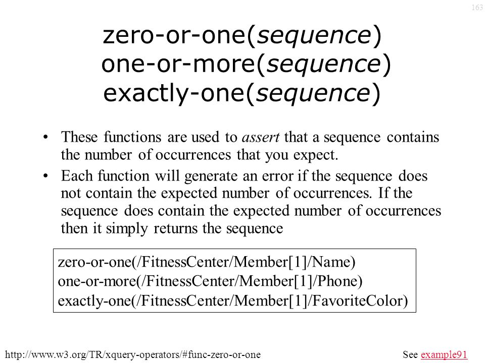 163 zero-or-one(sequence) one-or-more(sequence) exactly-one(sequence) These functions are used to assert that a sequence contains the number of occurrences that you expect.