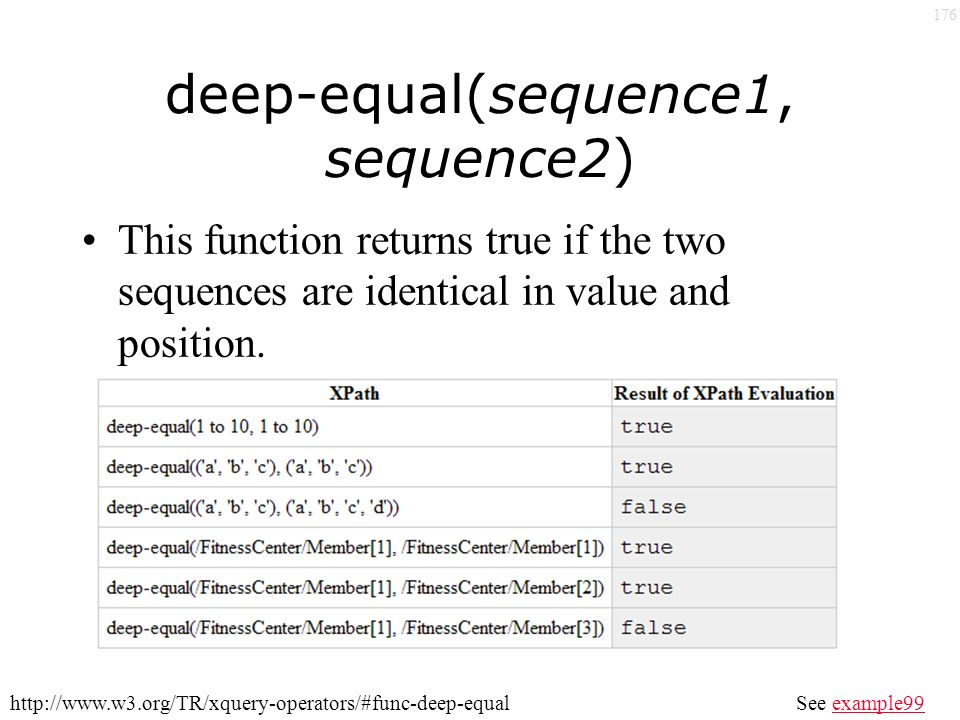 176 deep-equal(sequence1, sequence2) See example99example99http://www.w3.org/TR/xquery-operators/#func-deep-equal This function returns true if the two sequences are identical in value and position.