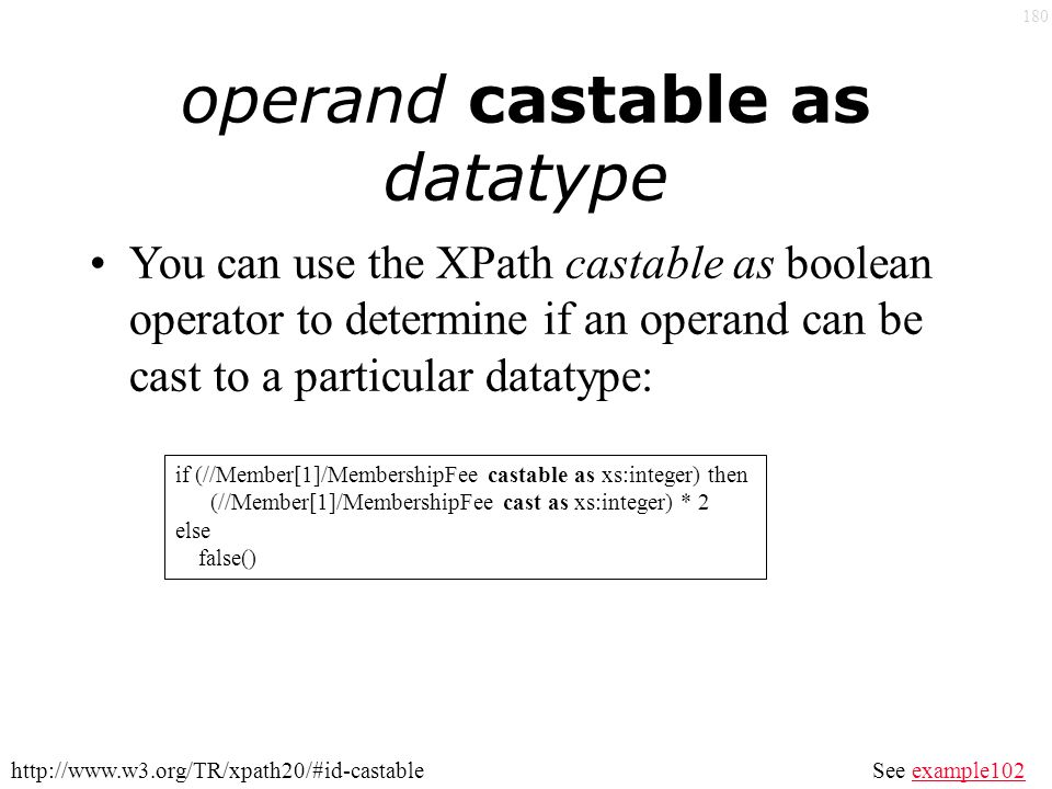 180 operand castable as datatype You can use the XPath castable as boolean operator to determine if an operand can be cast to a particular datatype: See example102example102http://www.w3.org/TR/xpath20/#id-castable if (//Member[1]/MembershipFee castable as xs:integer) then (//Member[1]/MembershipFee cast as xs:integer) * 2 else false()