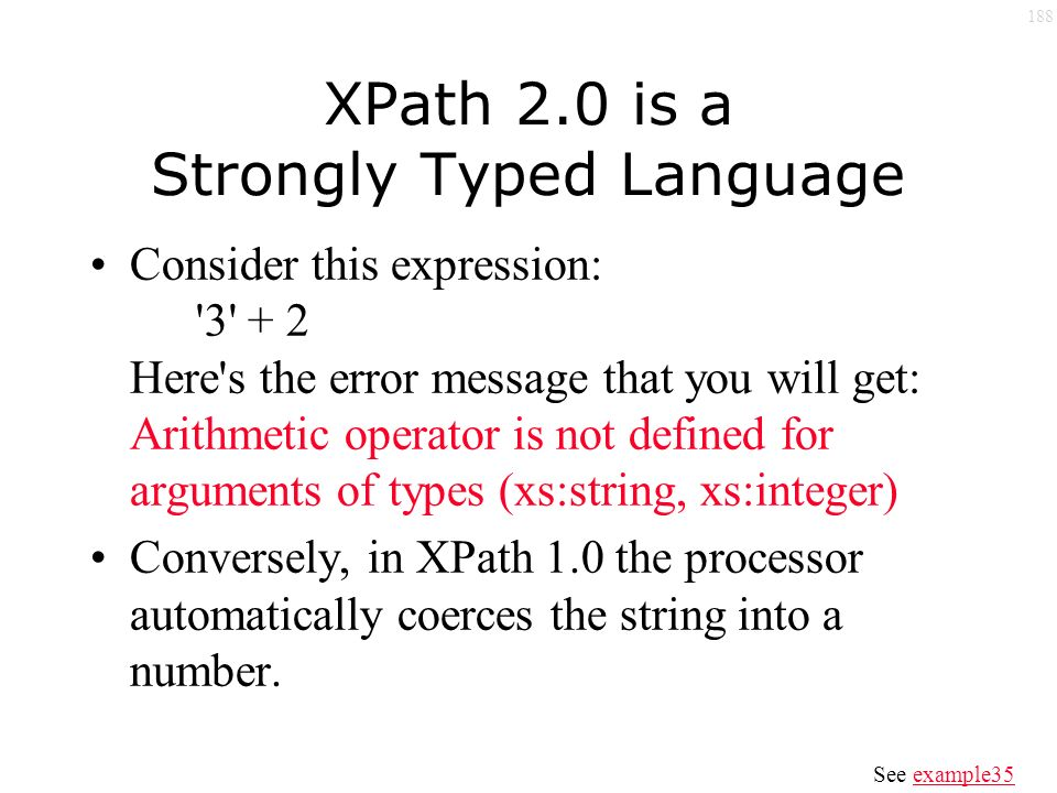 188 XPath 2.0 is a Strongly Typed Language Consider this expression: 3 + 2 Here s the error message that you will get: Arithmetic operator is not defined for arguments of types (xs:string, xs:integer) Conversely, in XPath 1.0 the processor automatically coerces the string into a number.