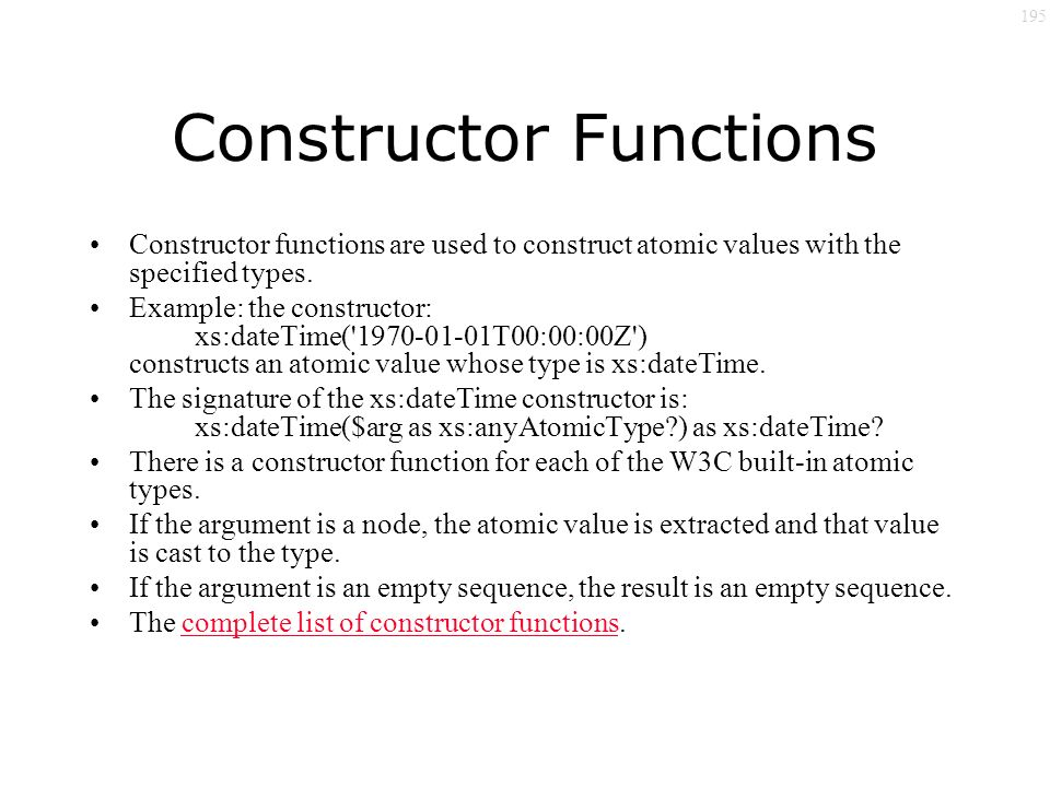 195 Constructor Functions Constructor functions are used to construct atomic values with the specified types.