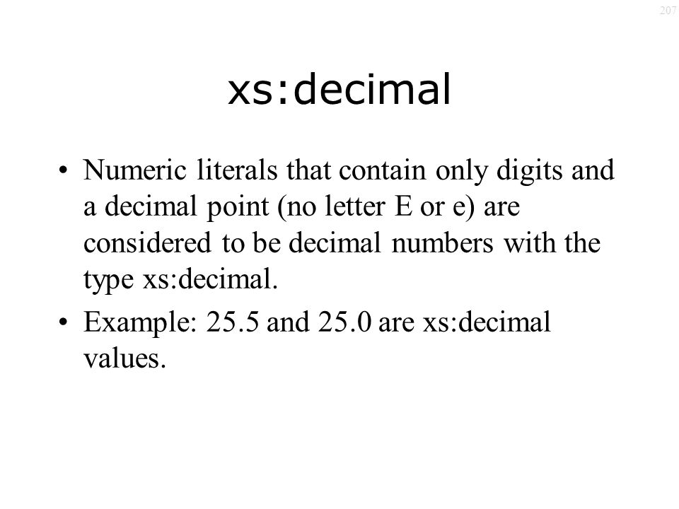 207 xs:decimal Numeric literals that contain only digits and a decimal point (no letter E or e) are considered to be decimal numbers with the type xs:decimal.