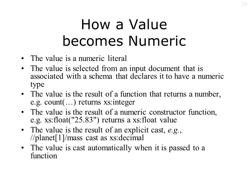 210 How a Value becomes Numeric The value is a numeric literal The value is selected from an input document that is associated with a schema that declares it to have a numeric type The value is the result of a function that returns a number, e.g.