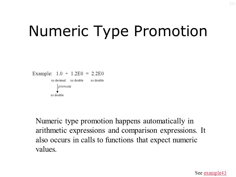 214 Numeric Type Promotion Example: 1.0 + 1.2E0 = 2.2E0 xs:decimalxs:double promote xs:double Numeric type promotion happens automatically in arithmetic expressions and comparison expressions.