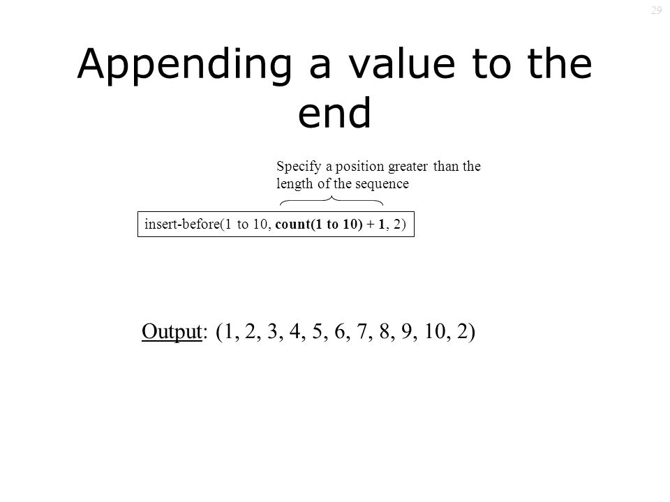 29 Appending a value to the end insert-before(1 to 10, count(1 to 10) + 1, 2) Output: (1, 2, 3, 4, 5, 6, 7, 8, 9, 10, 2) Specify a position greater than the length of the sequence