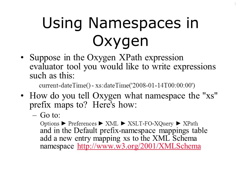 3 Using Namespaces in Oxygen Suppose in the Oxygen XPath expression evaluator tool you would like to write expressions such as this: current-dateTime() - xs:dateTime( 2008-01-14T00:00:00 ) How do you tell Oxygen what namespace the xs prefix maps to.
