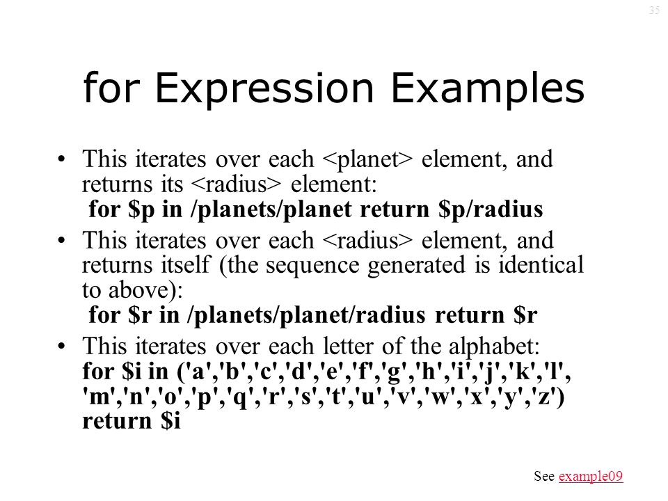 35 for Expression Examples This iterates over each element, and returns its element: for $p in /planets/planet return $p/radius This iterates over each element, and returns itself (the sequence generated is identical to above): for $r in /planets/planet/radius return $r This iterates over each letter of the alphabet: for $i in ( a , b , c , d , e , f , g , h , i , j , k , l , m , n , o , p , q , r , s , t , u , v , w , x , y , z ) return $i See example09example09