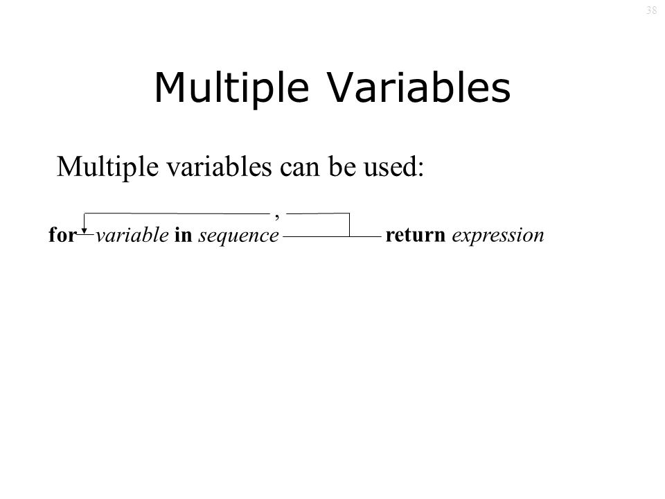 38 Multiple Variables Multiple variables can be used: forvariable in sequence return expression,