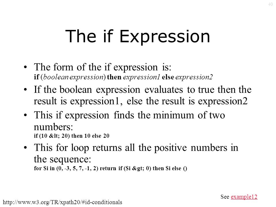 40 The if Expression The form of the if expression is: if (boolean expression) then expression1 else expression2 If the boolean expression evaluates to true then the result is expression1, else the result is expression2 This if expression finds the minimum of two numbers: if (10 < 20) then 10 else 20 This for loop returns all the positive numbers in the sequence: for $i in (0, -3, 5, 7, -1, 2) return if ($i > 0) then $i else () See example12example12 http://www.w3.org/TR/xpath20/#id-conditionals