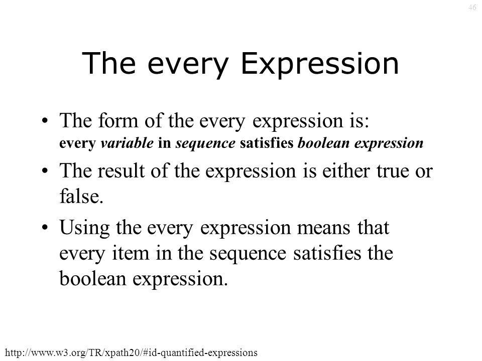 46 The every Expression The form of the every expression is: every variable in sequence satisfies boolean expression The result of the expression is either true or false.