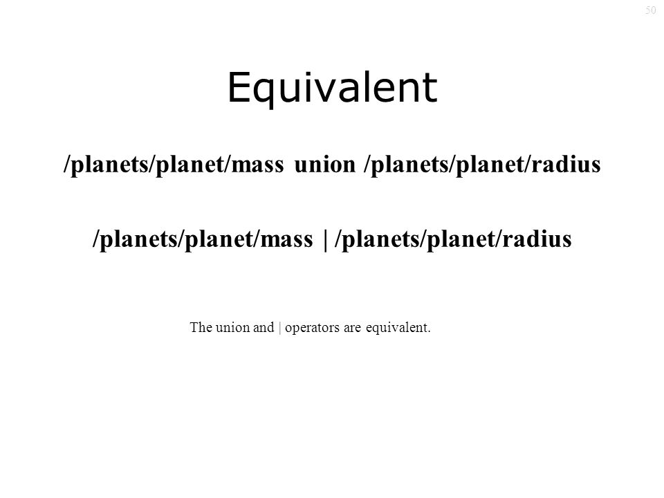 50 Equivalent /planets/planet/mass union /planets/planet/radius /planets/planet/mass | /planets/planet/radius The union and | operators are equivalent.